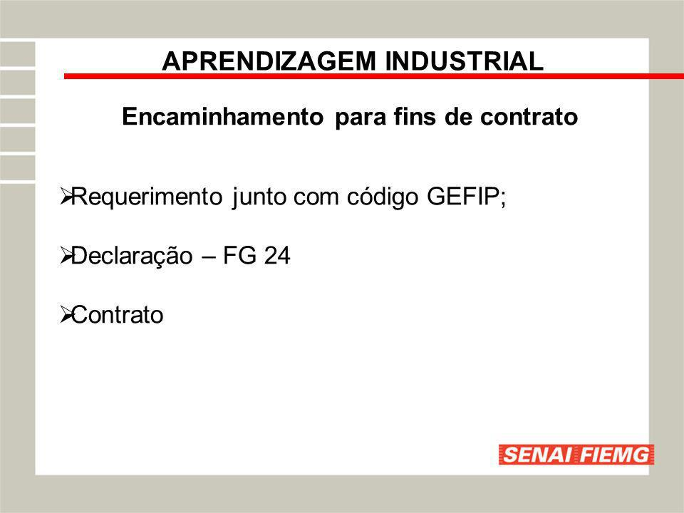 APRENDIZAGEM INDUSTRIAL Encaminhamento para fins de contrato Requerimento junto com código GEFIP; Declaração – FG 24 Contrato