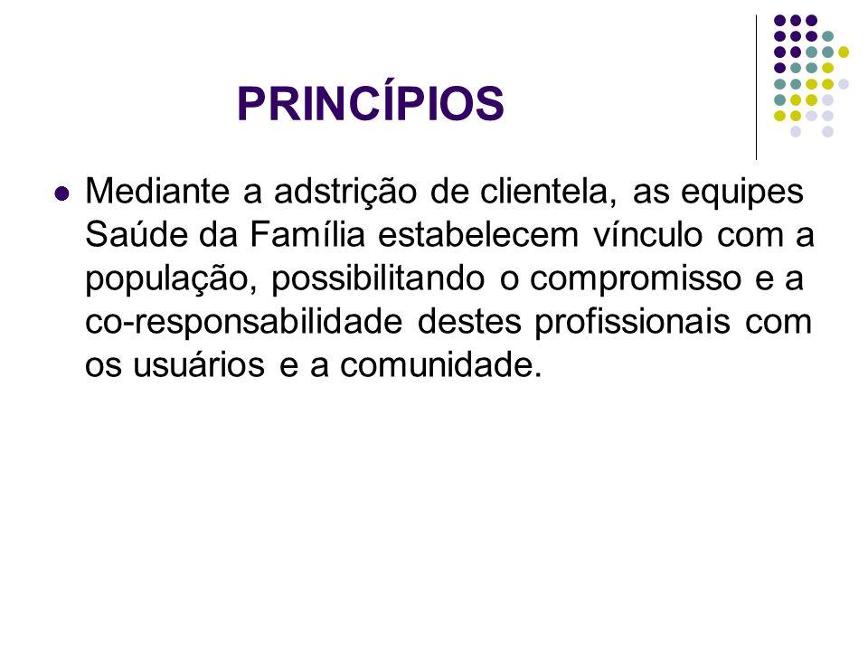 PRINCÍPIOS Mediante a adstrição de clientela, as equipes Saúde da Família estabelecem vínculo com a população, possibilitando o compromisso e a co-res
