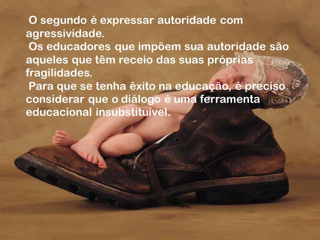 O segundo é expressar autoridade com agressividade. Os educadores que impõem sua autoridade são aqueles que têm receio das suas próprias fragilidades.