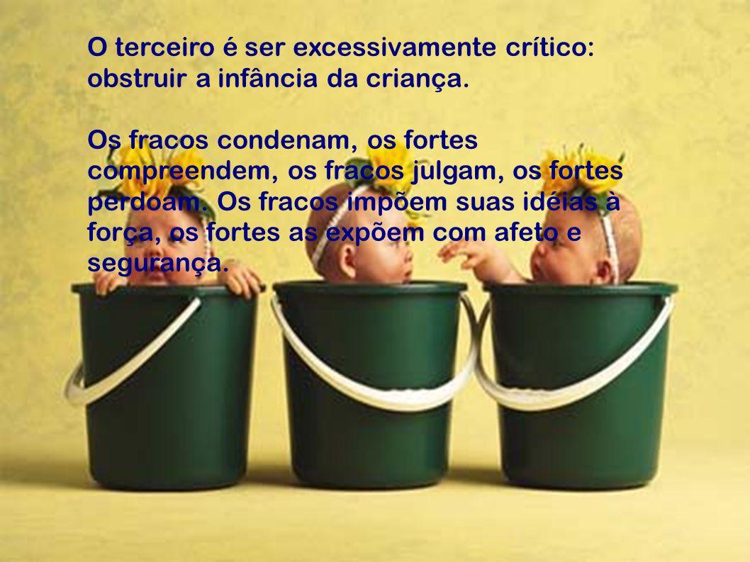 O terceiro é ser excessivamente crítico: obstruir a infância da criança. Os fracos condenam, os fortes compreendem, os fracos julgam, os fortes perdoa