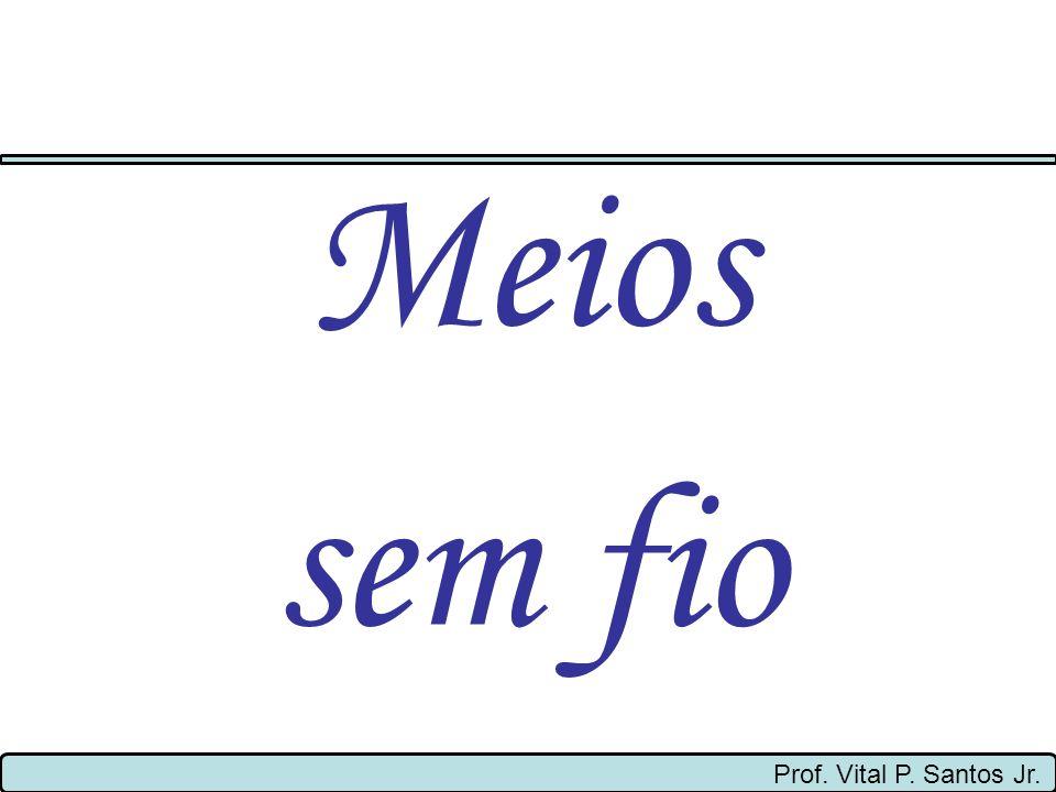 Prof. Vital P. Santos Jr. Meios sem fio