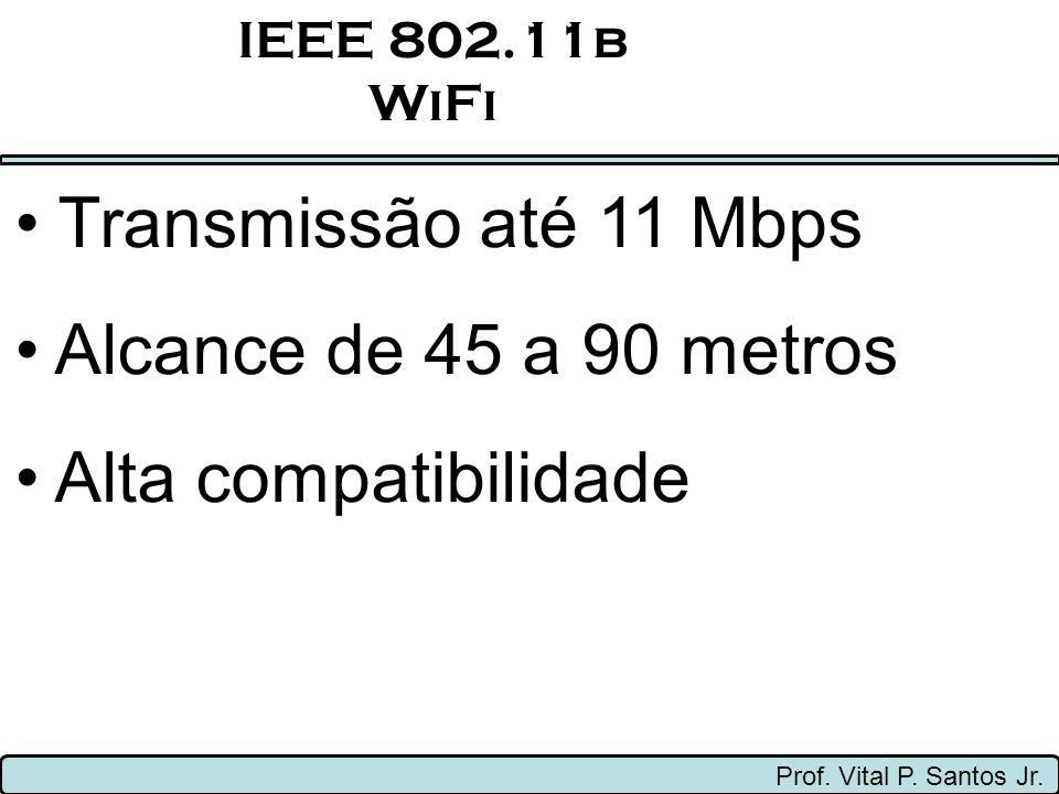IEEE 802.11b WiFi Prof. Vital P. Santos Jr. Transmissão até 11 Mbps Alcance de 45 a 90 metros Alta compatibilidade