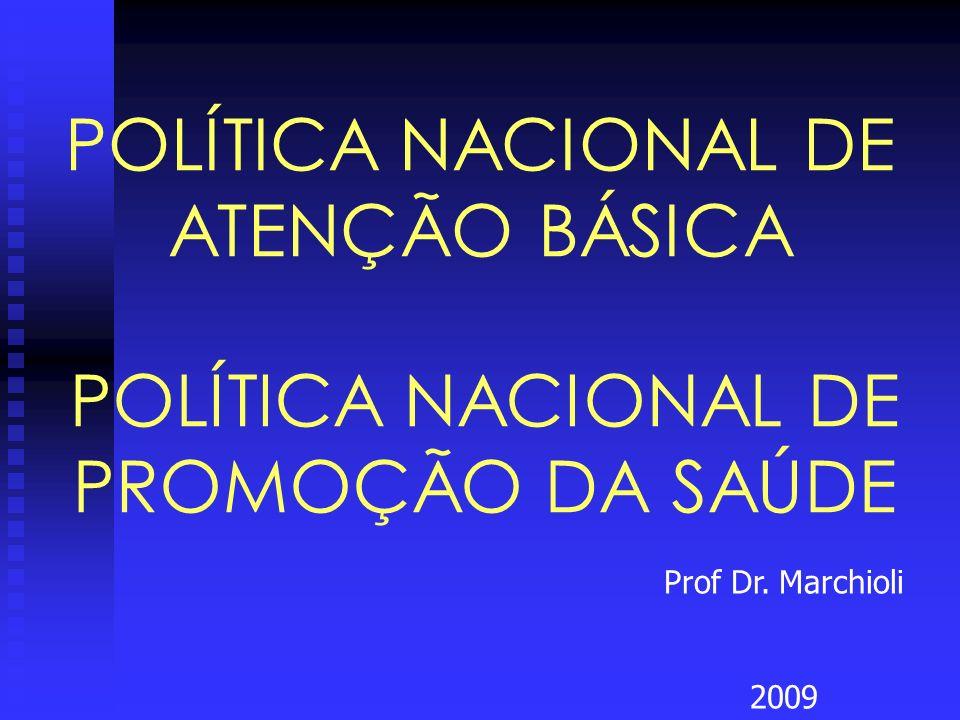POLÍTICA NACIONAL DE ATENÇÃO BÁSICA Prof Dr. Marchioli 2009 POLÍTICA NACIONAL DE PROMOÇÃO DA SAÚDE