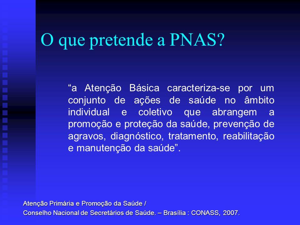 O que pretende a PNAS? a Atenção Básica caracteriza-se por um conjunto de ações de saúde no âmbito individual e coletivo que abrangem a promoção e pro