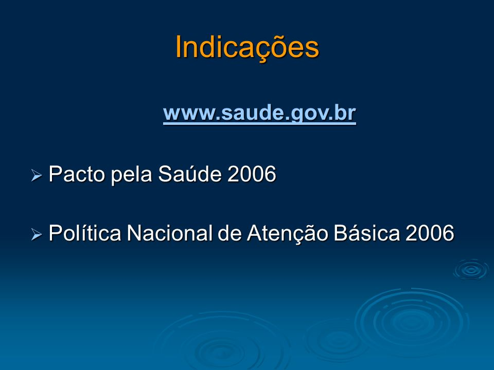 Indicações www.saude.gov.br Pacto pela Saúde 2006 Pacto pela Saúde 2006 Política Nacional de Atenção Básica 2006 Política Nacional de Atenção Básica 2