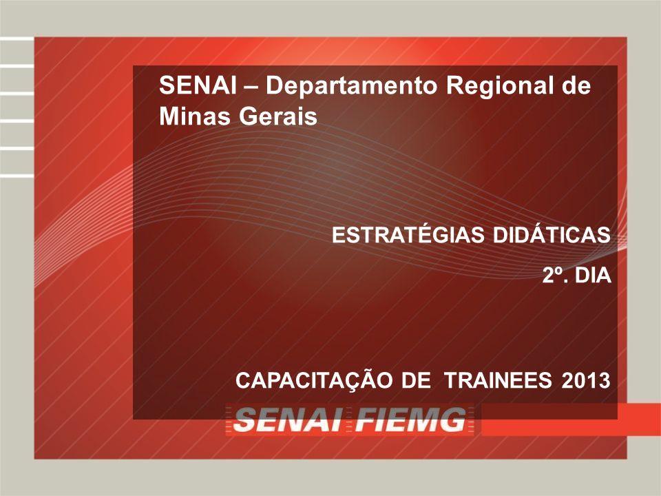 SENAI – Departamento Regional de Minas Gerais ESTRATÉGIAS DIDÁTICAS 2º. DIA CAPACITAÇÃO DE TRAINEES 2013