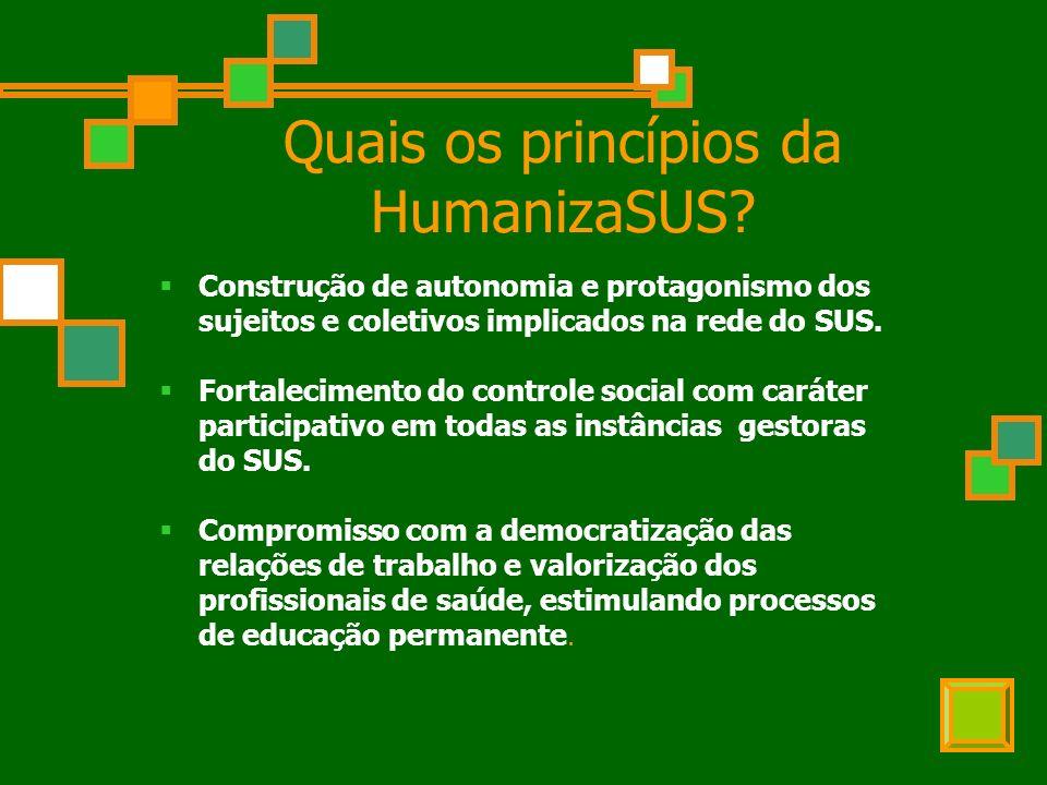 Quais os princípios da HumanizaSUS? Construção de autonomia e protagonismo dos sujeitos e coletivos implicados na rede do SUS. Fortalecimento do contr