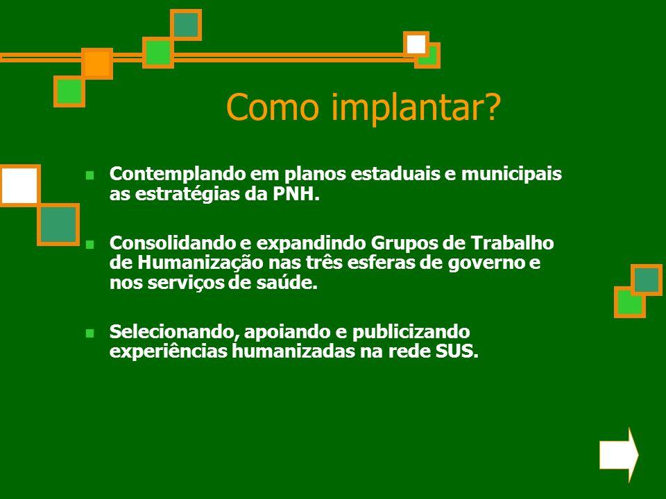 Como implantar? Contemplando em planos estaduais e municipais as estratégias da PNH. Consolidando e expandindo Grupos de Trabalho de Humanização nas t