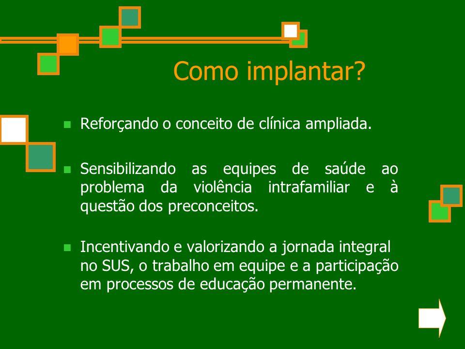 Como implantar? Reforçando o conceito de clínica ampliada. Sensibilizando as equipes de saúde ao problema da violência intrafamiliar e à questão dos p