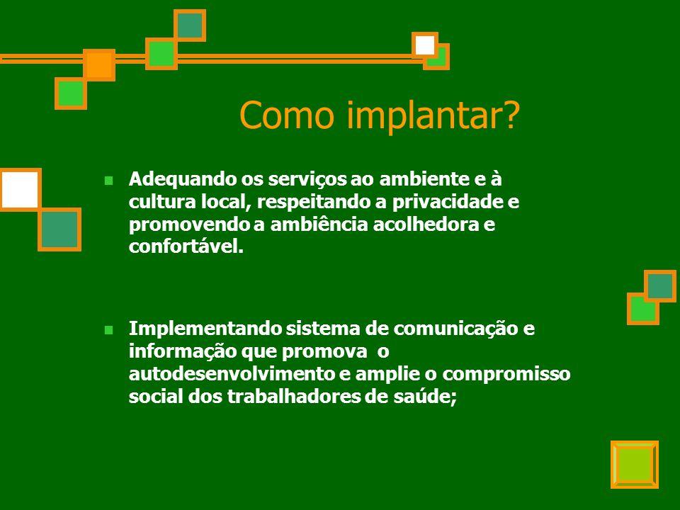 Como implantar? Adequando os serviços ao ambiente e à cultura local, respeitando a privacidade e promovendo a ambiência acolhedora e confortável. Impl
