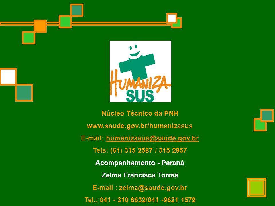 Núcleo Técnico da PNH www.saude.gov.br/humanizasus E-mail: humanizasus@saude.gov.brhumanizasus@saude.gov.br Tels: (61) 315 2587 / 315 2957 Acompanhamento - Paraná Zelma Francisca Torres E-mail : zelma@saude.gov.br Tel.: 041 - 310 8632/041 -9621 1579