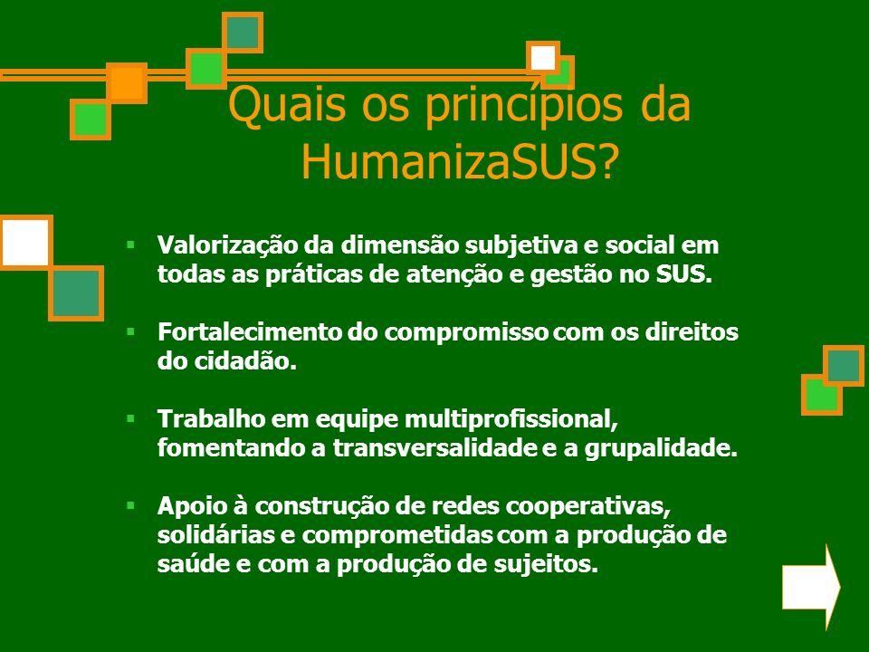 Quais os princípios da HumanizaSUS? Valorização da dimensão subjetiva e social em todas as práticas de atenção e gestão no SUS. Fortalecimento do comp