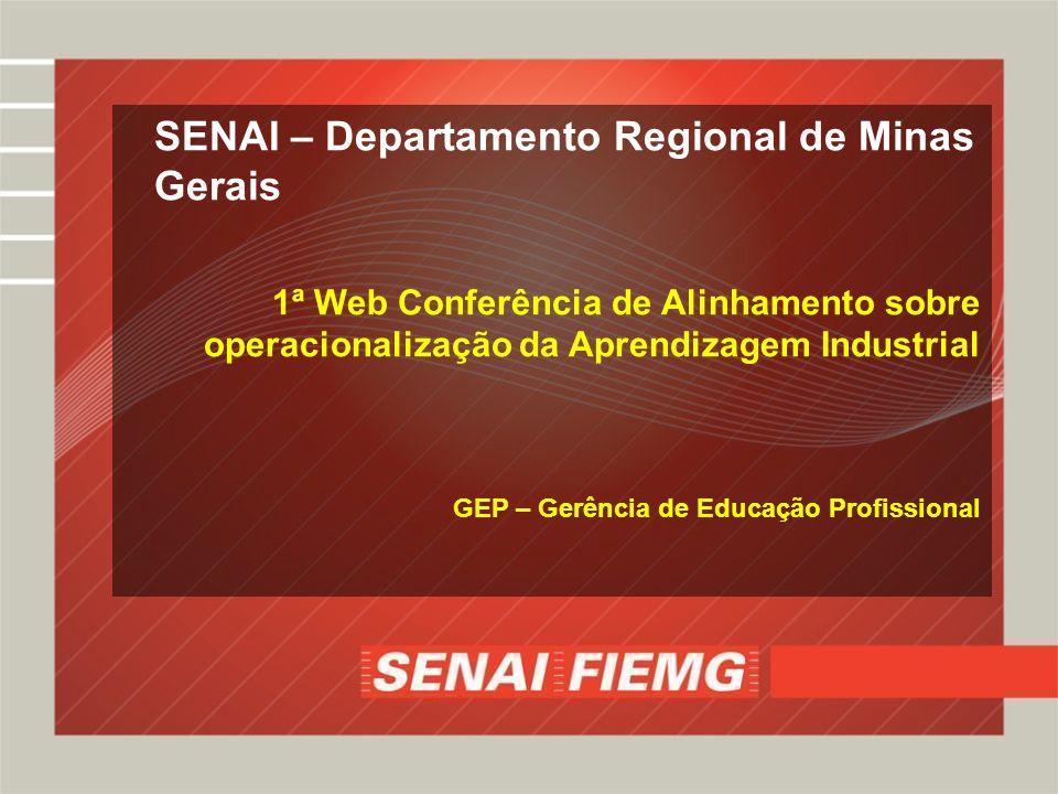 SENAI – Departamento Regional de Minas Gerais 1ª Web Conferência de Alinhamento sobre operacionalização da Aprendizagem Industrial GEP – Gerência de Educação Profissional