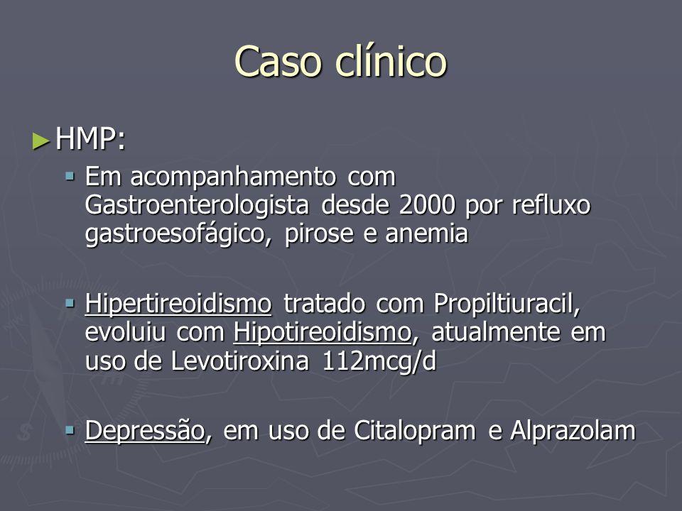 Caso clínico HMP: HMP: Em acompanhamento com Gastroenterologista desde 2000 por refluxo gastroesofágico, pirose e anemia Em acompanhamento com Gastroe