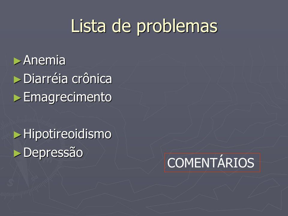 Lista de problemas Anemia Anemia Diarréia crônica Diarréia crônica Emagrecimento Emagrecimento Hipotireoidismo Hipotireoidismo Depressão Depressão COM