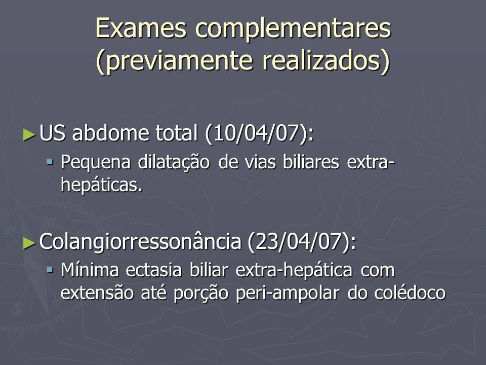 Exames complementares (previamente realizados) EDA (03/05/07): EDA (03/05/07): Normal Normal Bx duodeno: duodenite crônica e aguda, erosiva moderada com atrofia vilositária intensa e eosinofilia Bx duodeno: duodenite crônica e aguda, erosiva moderada com atrofia vilositária intensa e eosinofilia