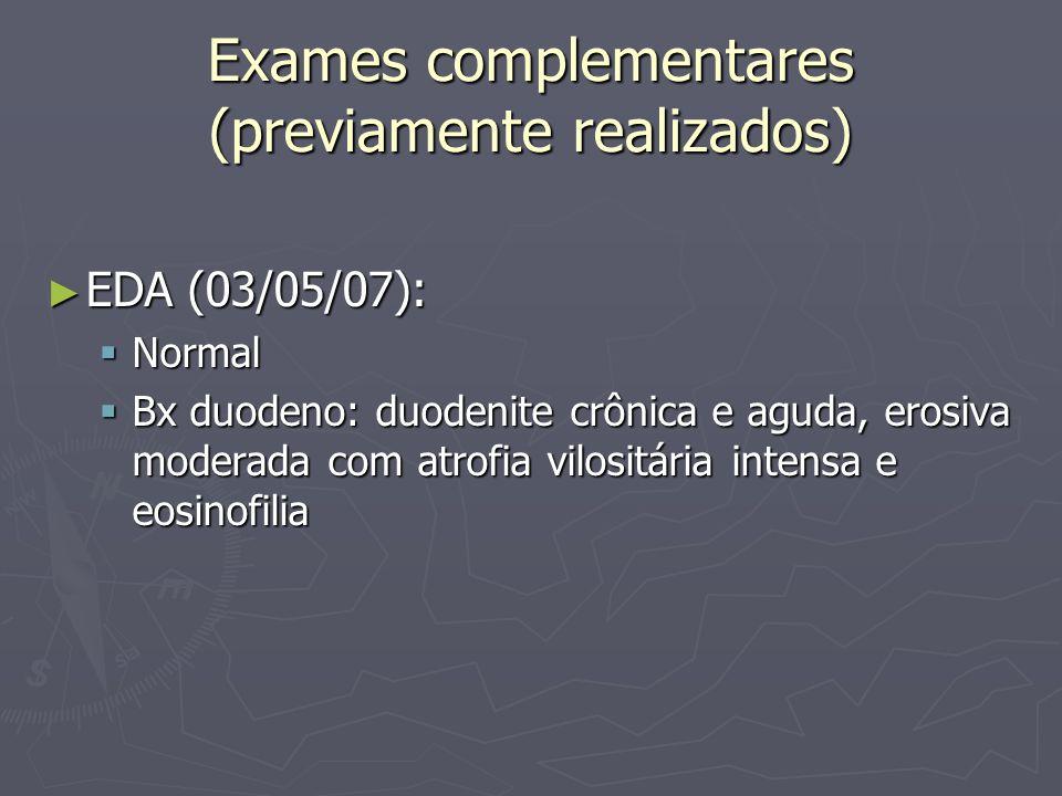 Exames complementares (previamente realizados) EDA (03/05/07): EDA (03/05/07): Normal Normal Bx duodeno: duodenite crônica e aguda, erosiva moderada c