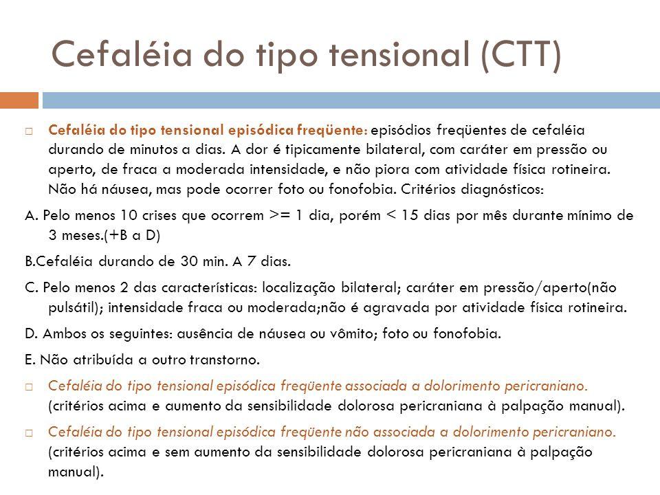 Cefaléia do tipo tensional (CTT) Cefaléia do tipo tensional episódica freqüente: episódios freqüentes de cefaléia durando de minutos a dias. A dor é t
