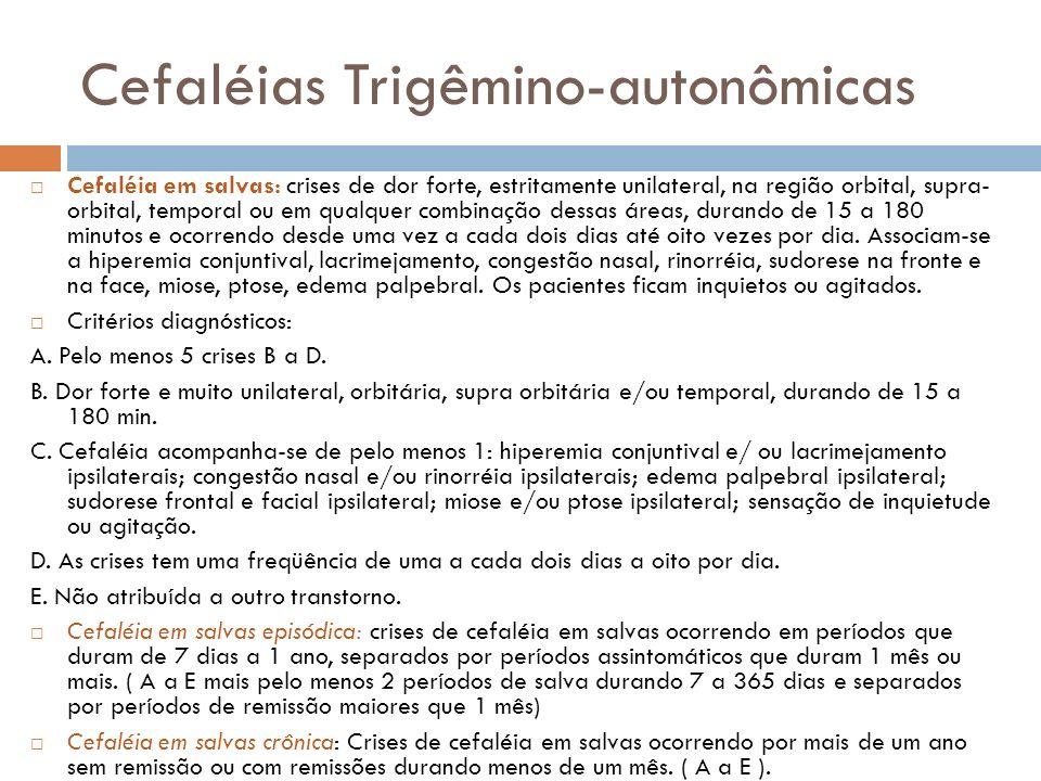 Cefaléias Trigêmino-autonômicas Cefaléia em salvas: crises de dor forte, estritamente unilateral, na região orbital, supra- orbital, temporal ou em qu