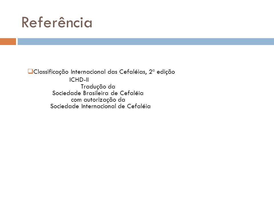 Referência Classificação Internacional das Cefaléias, 2ª edição ICHD-II Tradução da Sociedade Brasileira de Cefaléia com autorização da Sociedade Inte