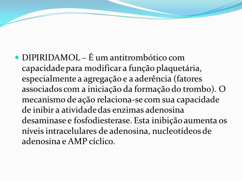 DIPIRIDAMOL – É um antitrombótico com capacidade para modificar a função plaquetária, especialmente a agregação e a aderência (fatores associados com