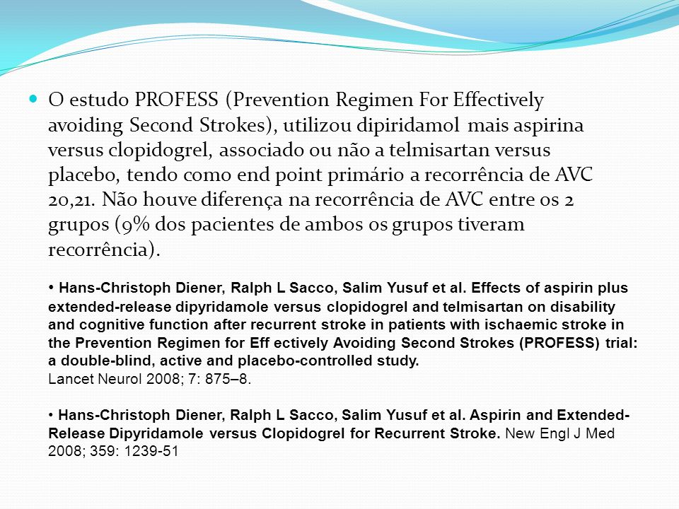 O estudo PROFESS (Prevention Regimen For Effectively avoiding Second Strokes), utilizou dipiridamol mais aspirina versus clopidogrel, associado ou não