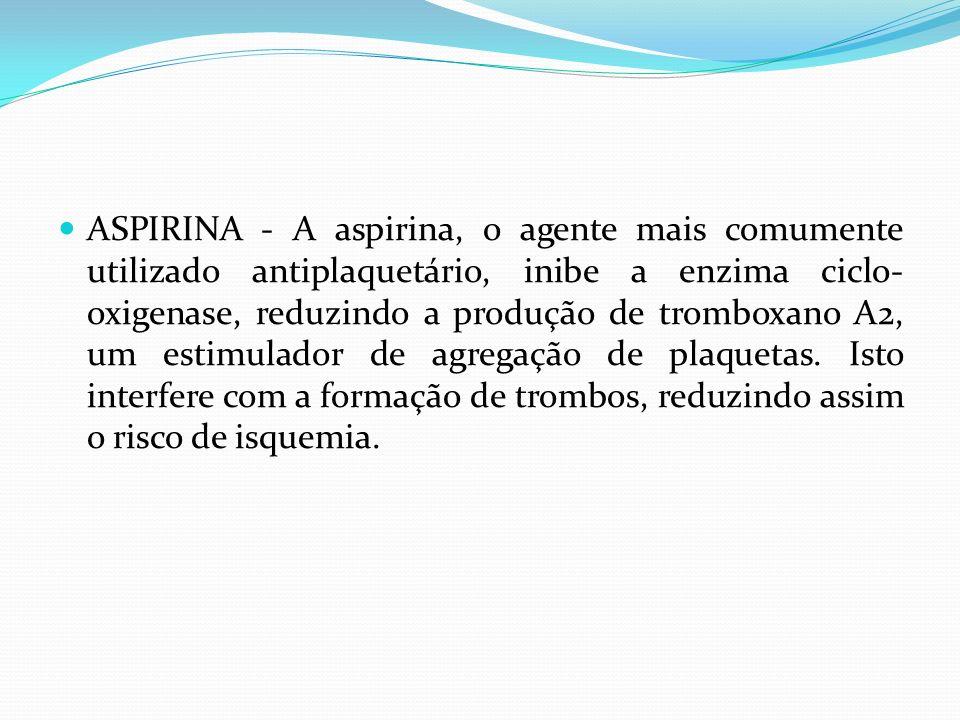 ASPIRINA - A aspirina, o agente mais comumente utilizado antiplaquetário, inibe a enzima ciclo- oxigenase, reduzindo a produção de tromboxano A2, um e