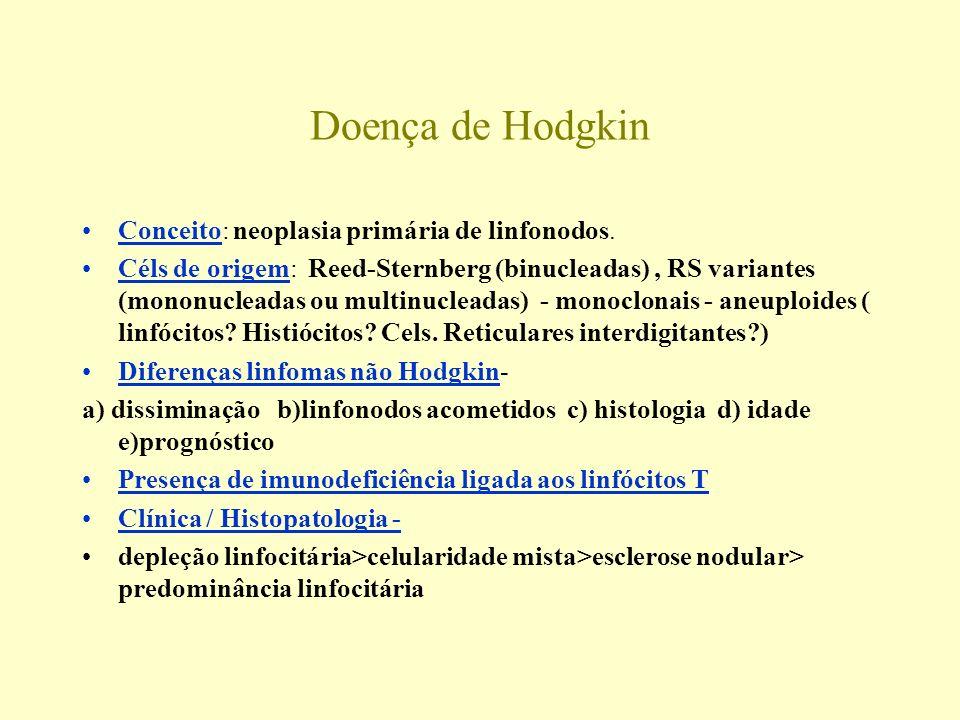 Doença de Hodgkin Conceito: neoplasia primária de linfonodos. Céls de origem: Reed-Sternberg (binucleadas), RS variantes (mononucleadas ou multinuclea
