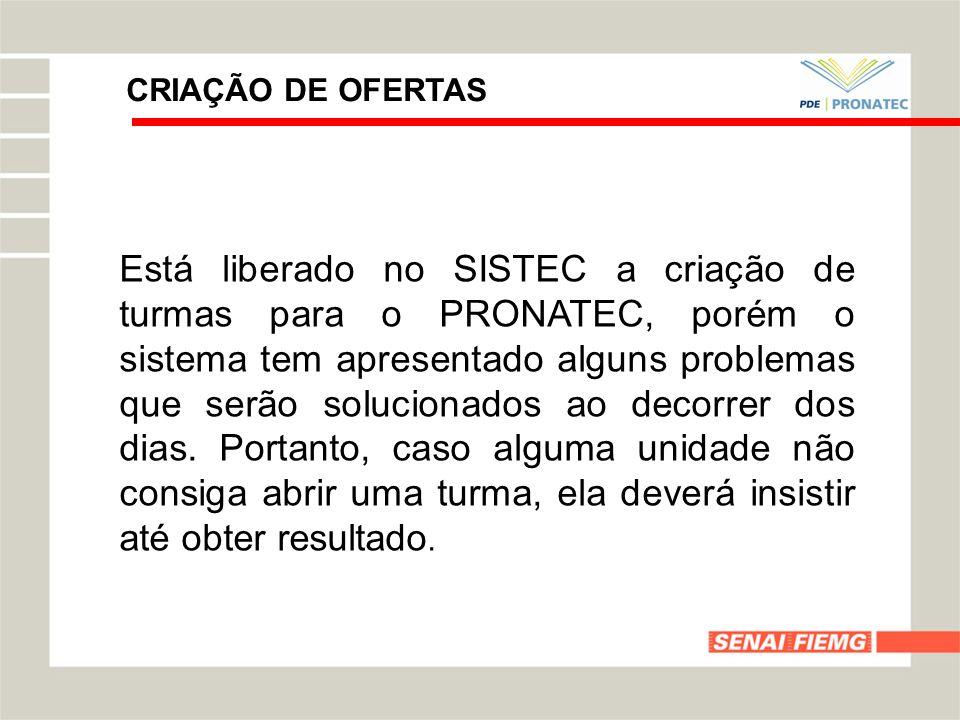 CRIAÇÃO DE OFERTAS Está liberado no SISTEC a criação de turmas para o PRONATEC, porém o sistema tem apresentado alguns problemas que serão solucionado