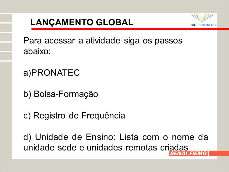 LANÇAMENTO GLOBAL Para acessar a atividade siga os passos abaixo: a)PRONATEC b) Bolsa-Formação c) Registro de Frequência d) Unidade de Ensino: Lista c