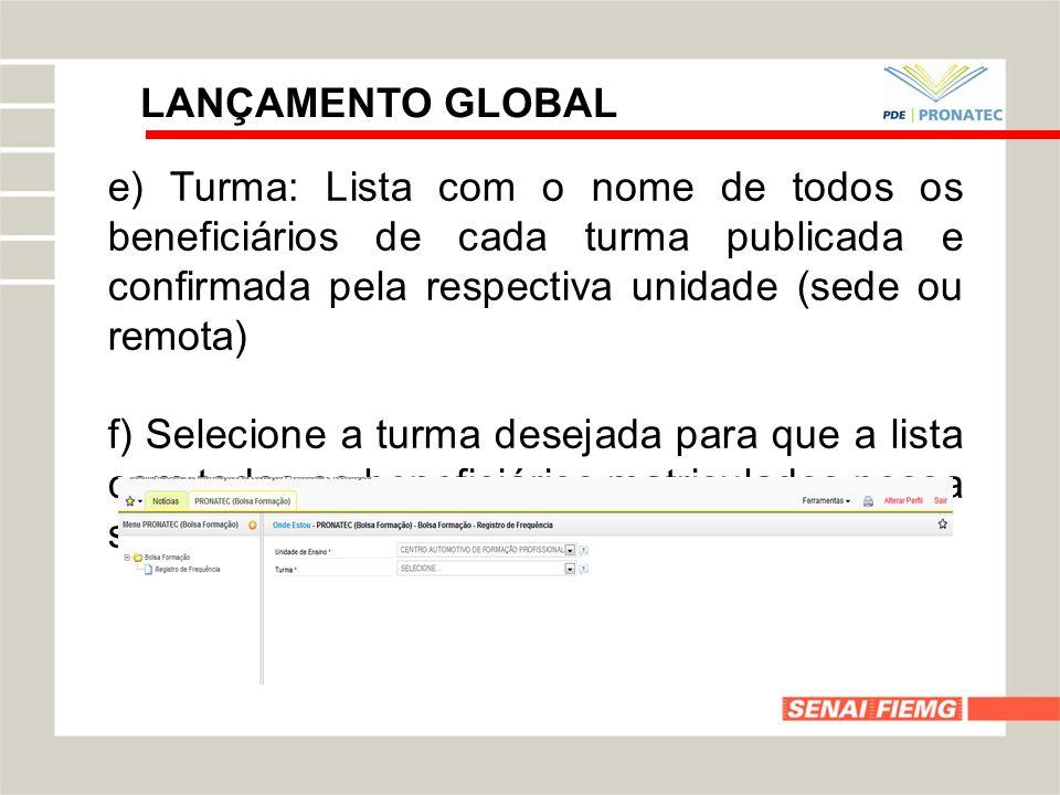 LANÇAMENTO GLOBAL e) Turma: Lista com o nome de todos os beneficiários de cada turma publicada e confirmada pela respectiva unidade (sede ou remota) f