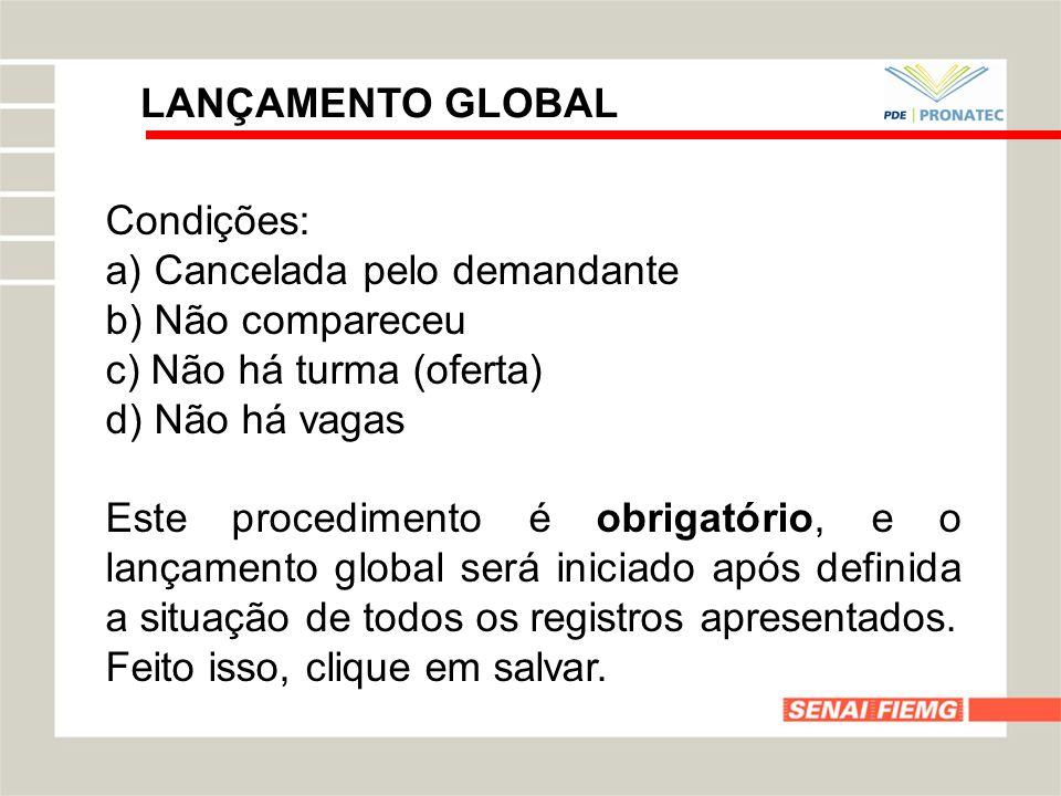 LANÇAMENTO GLOBAL Condições: a) Cancelada pelo demandante b) Não compareceu c) Não há turma (oferta) d) Não há vagas Este procedimento é obrigatório,