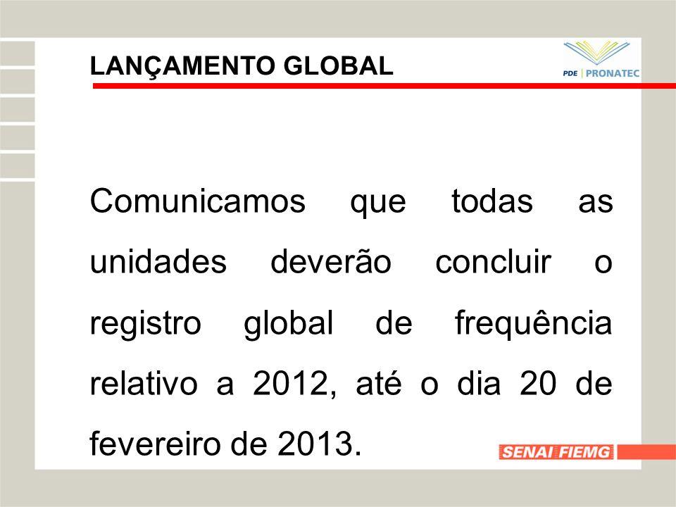 LANÇAMENTO GLOBAL Comunicamos que todas as unidades deverão concluir o registro global de frequência relativo a 2012, até o dia 20 de fevereiro de 201