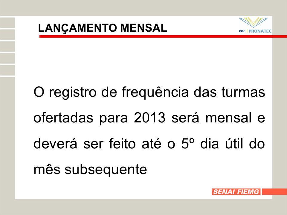LANÇAMENTO MENSAL O registro de frequência das turmas ofertadas para 2013 será mensal e deverá ser feito até o 5º dia útil do mês subsequente