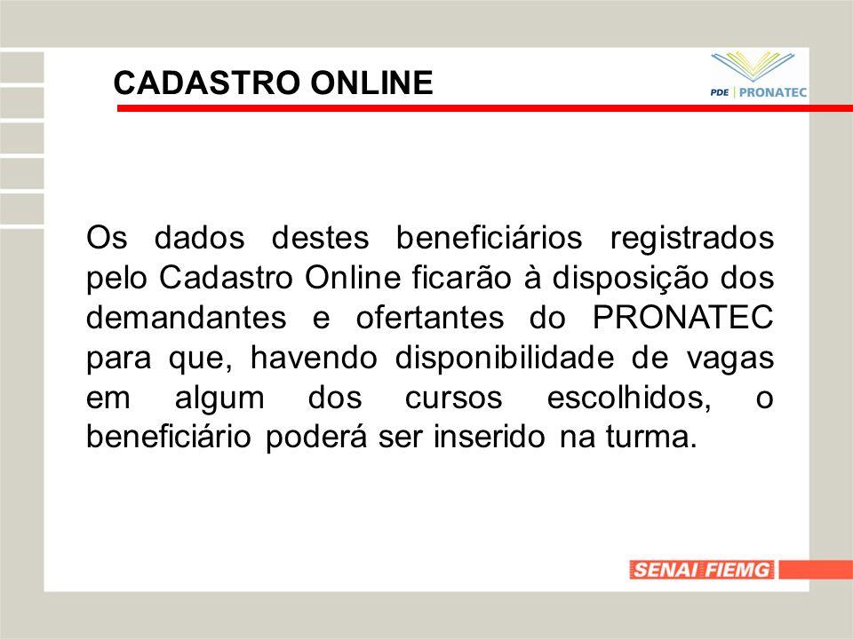 CADASTRO ONLINE Os dados destes beneficiários registrados pelo Cadastro Online ficarão à disposição dos demandantes e ofertantes do PRONATEC para que,