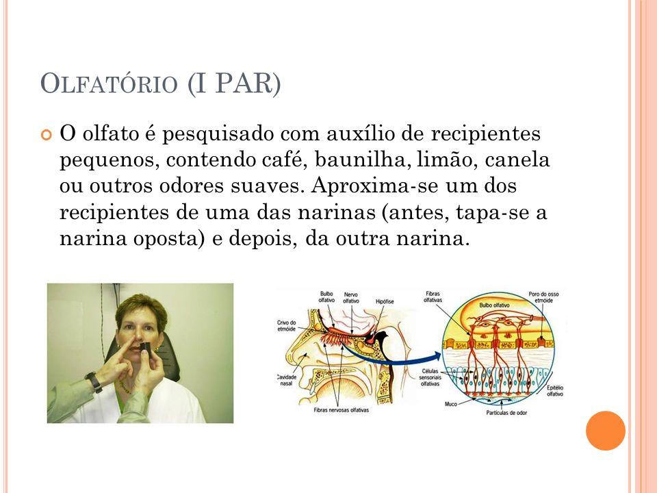 O LFATÓRIO (I PAR) O olfato é pesquisado com auxílio de recipientes pequenos, contendo café, baunilha, limão, canela ou outros odores suaves. Aproxima