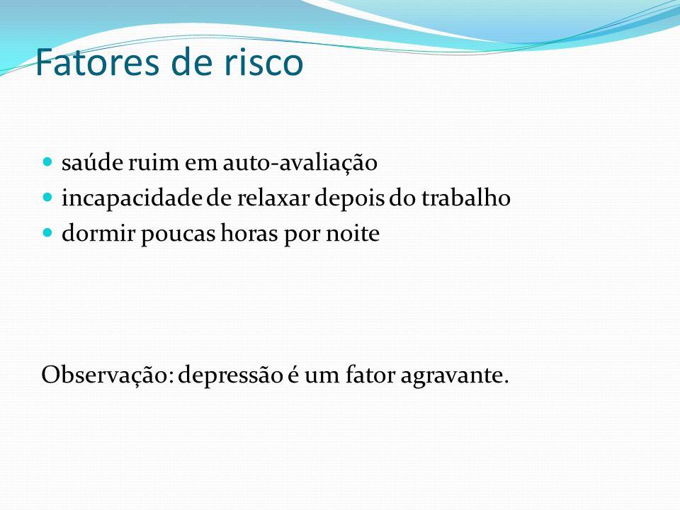 Fatores de risco saúde ruim em auto-avaliação incapacidade de relaxar depois do trabalho dormir poucas horas por noite Observação: depressão é um fato