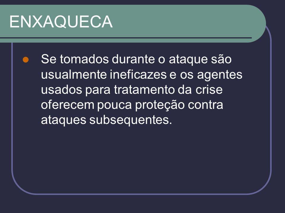 ENXAQUECA Se tomados durante o ataque são usualmente ineficazes e os agentes usados para tratamento da crise oferecem pouca proteção contra ataques subsequentes.