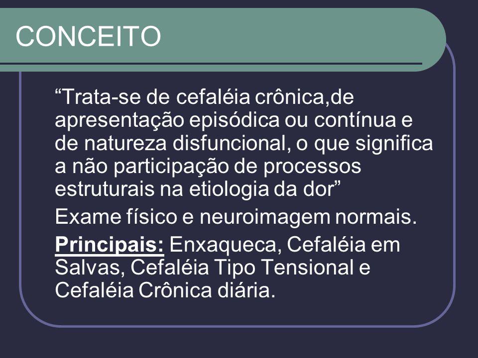 CONCEITO Trata-se de cefaléia crônica,de apresentação episódica ou contínua e de natureza disfuncional, o que significa a não participação de processos estruturais na etiologia da dor Exame físico e neuroimagem normais.