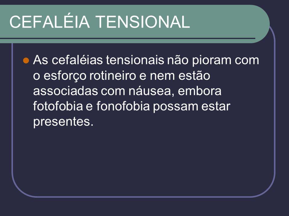 CEFALÉIA TENSIONAL As cefaléias tensionais não pioram com o esforço rotineiro e nem estão associadas com náusea, embora fotofobia e fonofobia possam estar presentes.