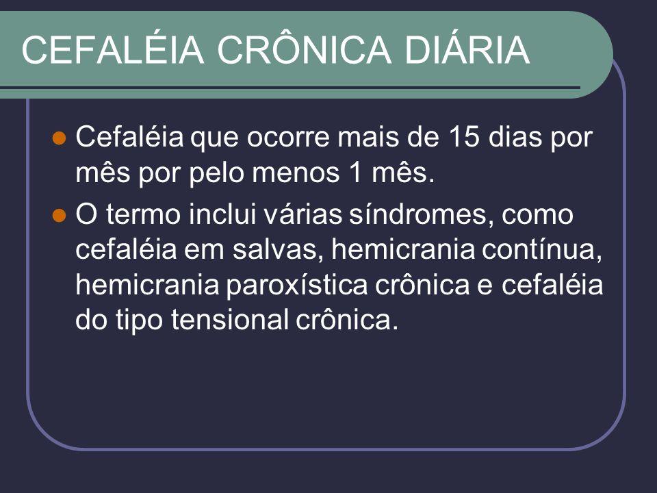 CEFALÉIA CRÔNICA DIÁRIA Cefaléia que ocorre mais de 15 dias por mês por pelo menos 1 mês.