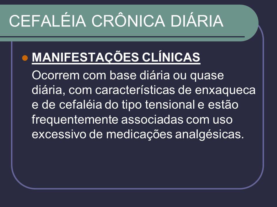 CEFALÉIA CRÔNICA DIÁRIA MANIFESTAÇÕES CLÍNICAS Ocorrem com base diária ou quase diária, com características de enxaqueca e de cefaléia do tipo tensional e estão frequentemente associadas com uso excessivo de medicações analgésicas.