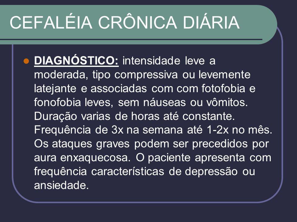 CEFALÉIA CRÔNICA DIÁRIA DIAGNÓSTICO: intensidade leve a moderada, tipo compressiva ou levemente latejante e associadas com com fotofobia e fonofobia leves, sem náuseas ou vômitos.