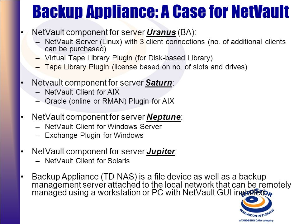Backup Appliance: A Case for NetVault NetVault component for server Uranus (BA): –NetVault Server (Linux) with 3 client connections (no.
