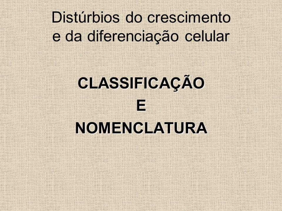 CLASSIFICAÇÃOENOMENCLATURA Distúrbios do crescimento e da diferenciação celular