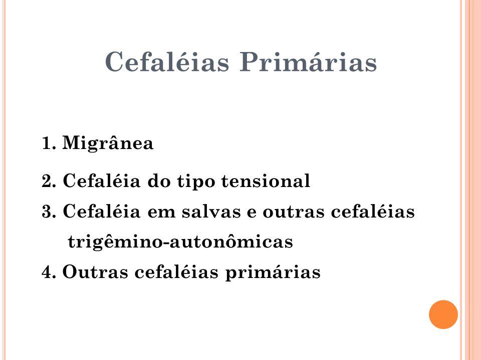 1. Migrânea 2. Cefaléia do tipo tensional 3. Cefaléia em salvas e outras cefaléias trigêmino-autonômicas 4. Outras cefaléias primárias Cefaléias Primá