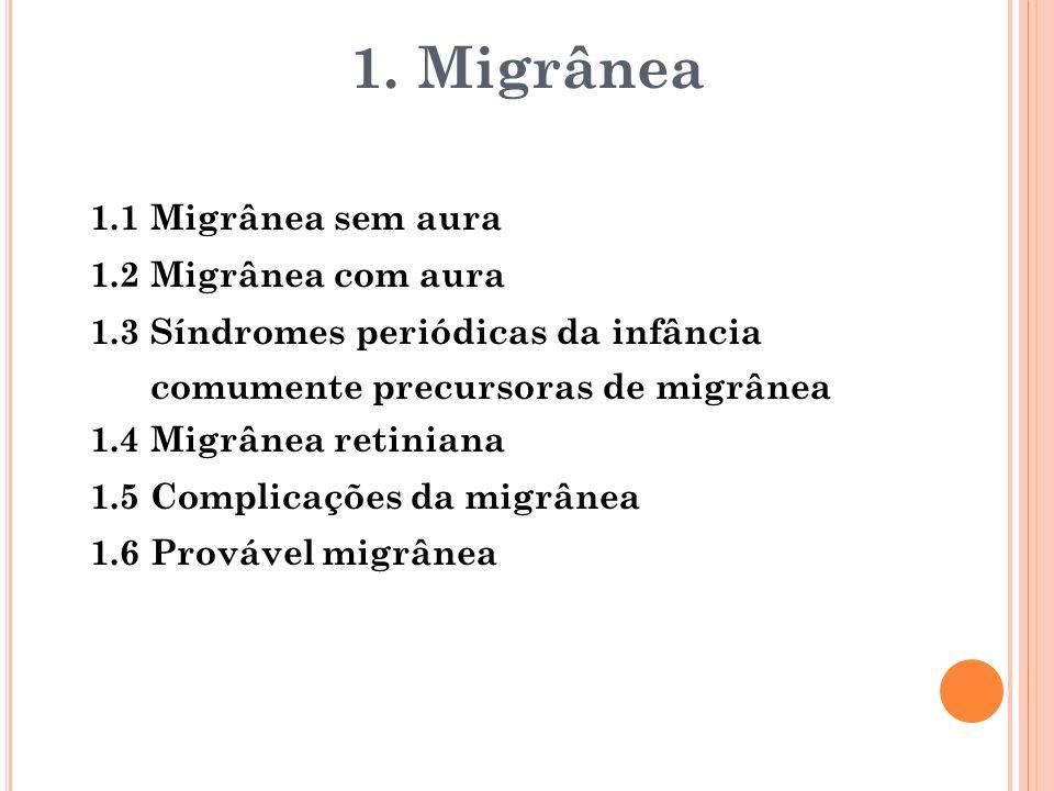 1.1 Migrânea sem aura 1.2 Migrânea com aura 1.3 Síndromes periódicas da infância comumente precursoras de migrânea 1.4 Migrânea retiniana 1.5 Complica