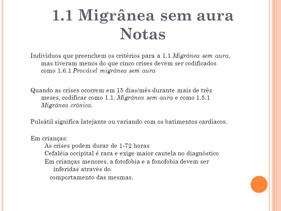 Indivíduos que preenchem os critérios para a 1.1 Migrânea sem aura, mas tiveram menos do que cinco crises devem ser codificados como 1.6.1 Provável mi
