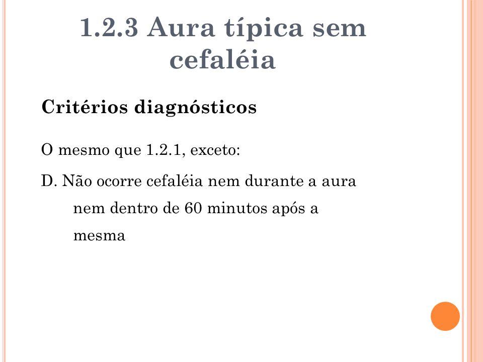 1.2.3 Aura típica sem cefaléia Critérios diagnósticos O mesmo que 1.2.1, exceto: D. Não ocorre cefaléia nem durante a aura nem dentro de 60 minutos ap