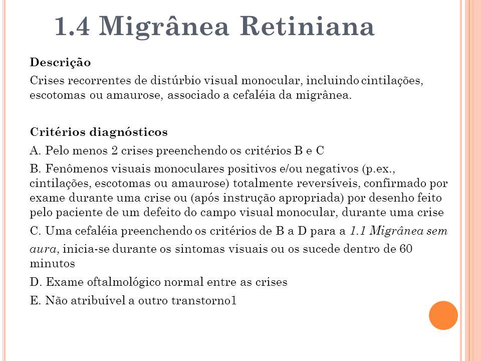 1.4 Migrânea Retiniana Descrição Crises recorrentes de distúrbio visual monocular, incluindo cintilações, escotomas ou amaurose, associado a cefaléia